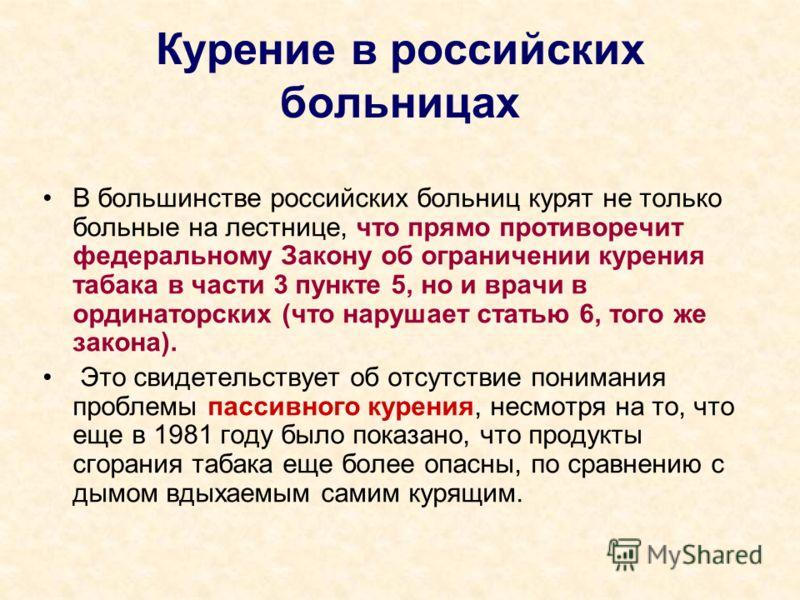 Курение в российских больницах В большинстве российских больниц курят не только больные на лестнице, что прямо противоречит федеральному Закону об ограничении курения табака в части 3 пункте 5, но и врачи в ординаторских (что нарушает статью 6, того