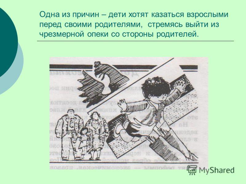 Одна из причин – дети хотят казаться взрослыми перед своими родителями, стремясь выйти из чрезмерной опеки со стороны родителей.
