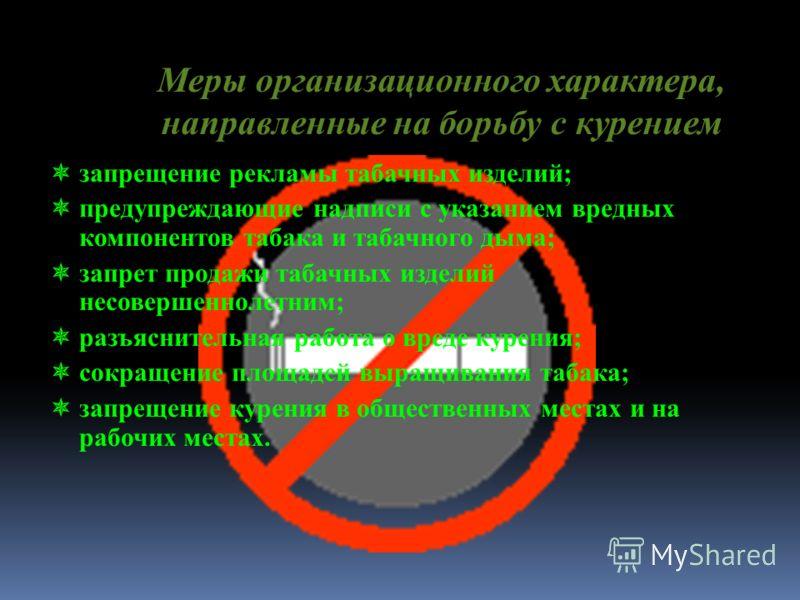 Меры организационного характера, направленные на борьбу с курением запрещение рекламы табачных изделий; предупреждающие надписи с указанием вредных компонентов табака и табачного дыма; запрет продажи табачных изделий несовершеннолетним; разъяснительн