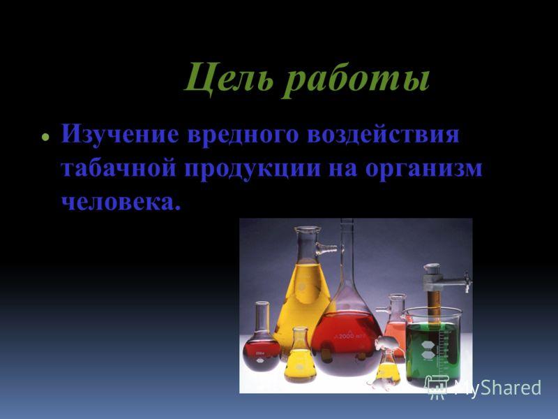 Цель р аботы Изучение вредного воздействия табачной продукции на организм человека.