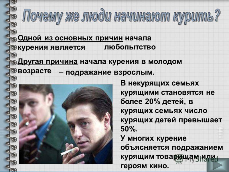 В некурящих семьях курящими становятся не более 20% детей, в курящих семьях число курящих детей превышает 50%. У многих курение объясняется подражанием курящим товарищам или героям кино. Одной из основных причин начала курения является любопытство Др