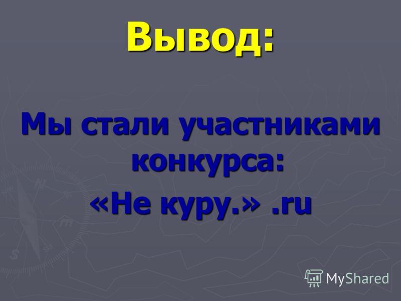 Вывод: Мы стали участниками конкурса: «Не куру.».ru