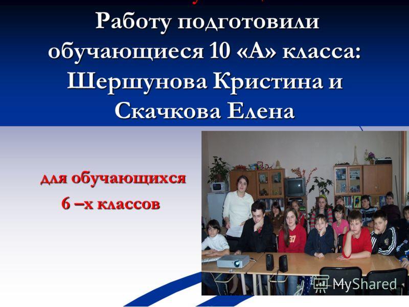 Число обучающихся Работу подготовили обучающиеся 10 «А» класса: Шершунова Кристина и Скачкова Елена для обучающихся для обучающихся 6 –х классов