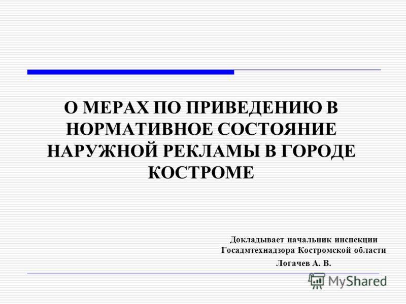 О МЕРАХ ПО ПРИВЕДЕНИЮ В НОРМАТИВНОЕ СОСТОЯНИЕ НАРУЖНОЙ РЕКЛАМЫ В ГОРОДЕ КОСТРОМЕ Докладывает начальник инспекции Госадмтехнадзора Костромской области Логачев А. В.