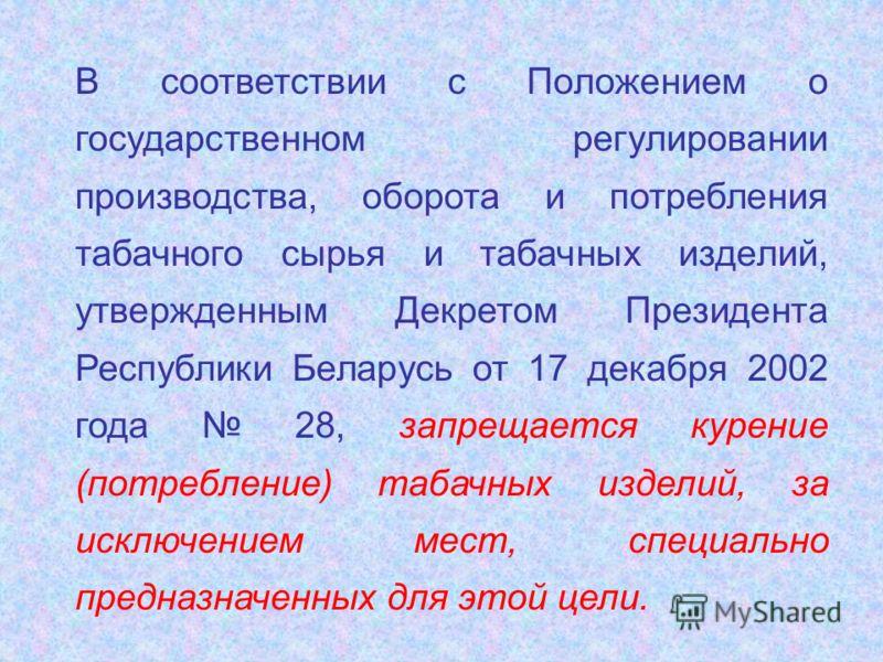 В соответствии с Положением о государственном регулировании производства, оборота и потребления табачного сырья и табачных изделий, утвержденным Декретом Президента Республики Беларусь от 17 декабря 2002 года 28, запрещается курение (потребление) таб