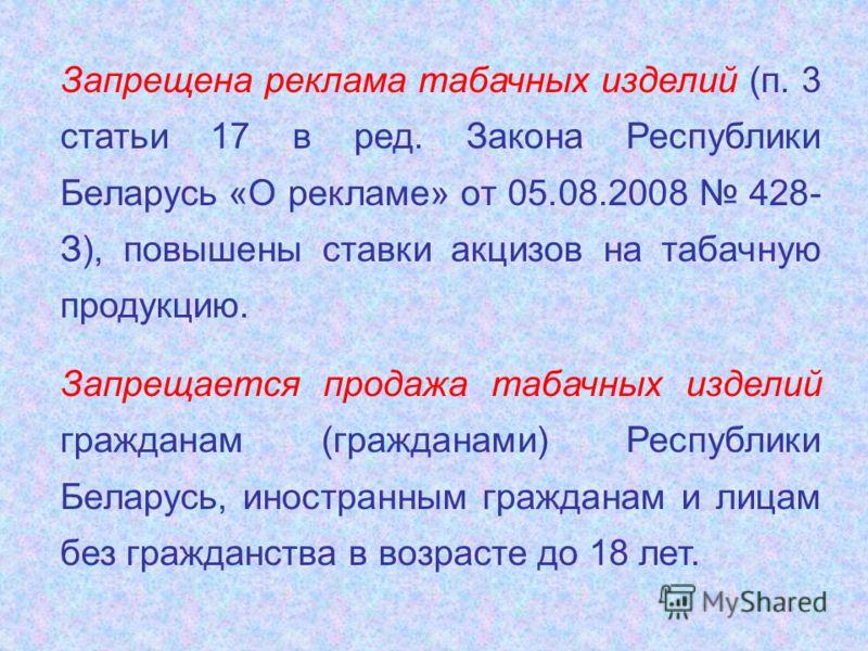 Запрещена реклама табачных изделий (п. 3 статьи 17 в ред. Закона Республики Беларусь «О рекламе» от 05.08.2008 428- З), повышены ставки акцизов на табачную продукцию. Запрещается продажа табачных изделий гражданам (гражданами) Республики Беларусь, ин