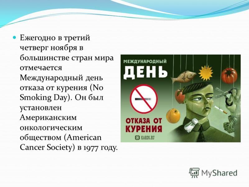 Ежегодно в третий четверг ноября в большинстве стран мира отмечается Международный день отказа от курения (No Smoking Day). Он был установлен Американским онкологическим обществом (American Cancer Society) в 1977 году.