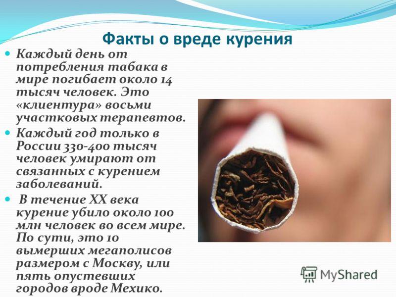 Факты о вреде курения Каждый день от потребления табака в мире погибает около 14 тысяч человек. Это «клиентура» восьми участковых терапевтов. Каждый год только в России 330-400 тысяч человек умирают от связанных с курением заболеваний. В течение ХХ в