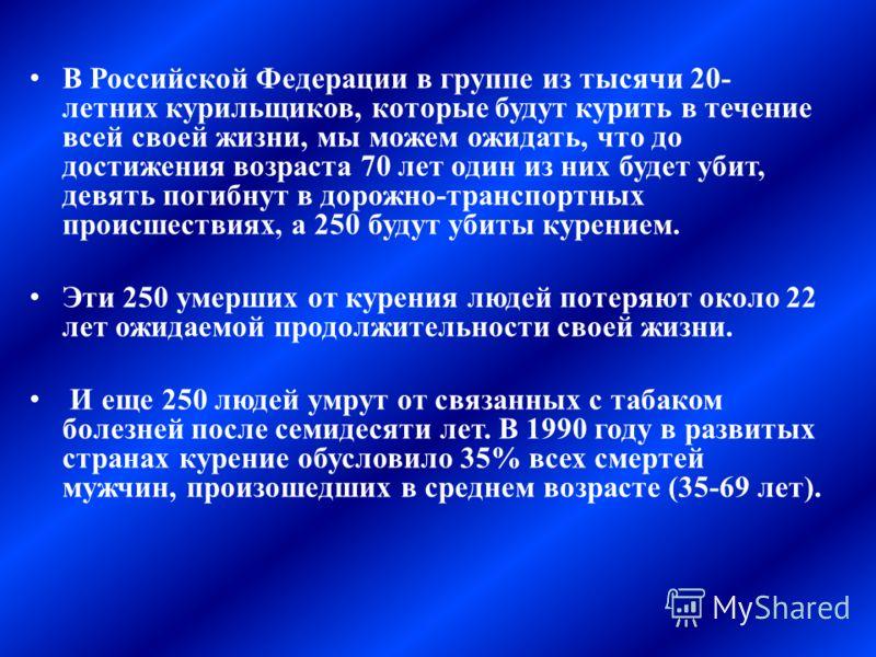 В Российской Федерации в группе из тысячи 20- летних курильщиков, которые будут курить в течение всей своей жизни, мы можем ожидать, что до достижения возраста 70 лет один из них будет убит, девять погибнут в дорожно-транспортных происшествиях, а 250