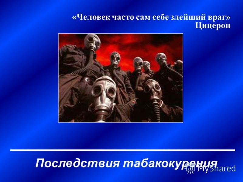 Последствия табакокурения «Человек часто сам себе злейший враг» Цицерон