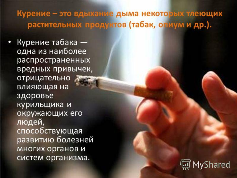 Курение табака одна из наиболее распространенных вредных привычек, отрицательно влияющая на здоровье курильщика и окружающих его людей, способствующая развитию болезней многих органов и систем организма. Курение – это вдыхание дыма некоторых тлеющих