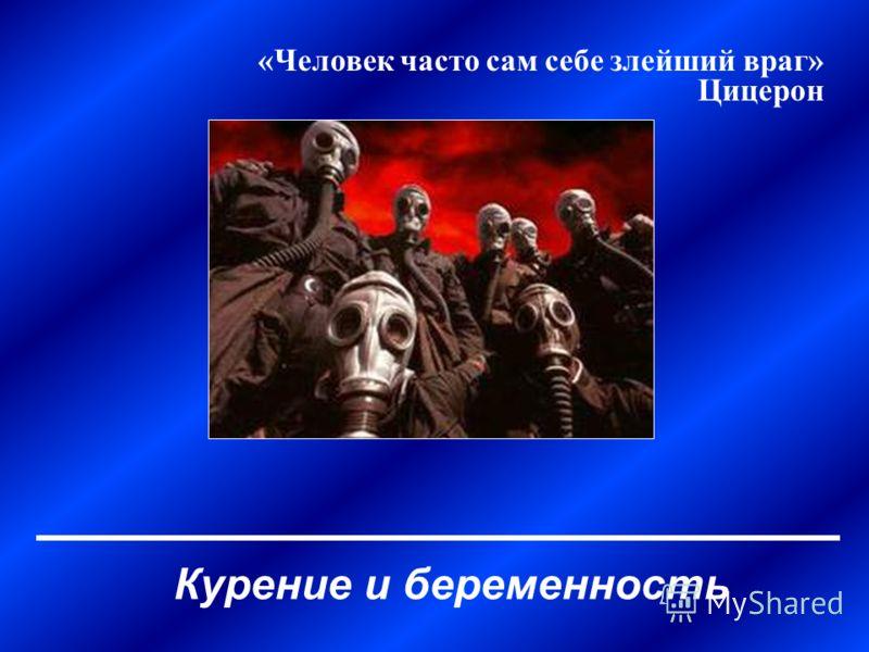 Курение и беременность «Человек часто сам себе злейший враг» Цицерон