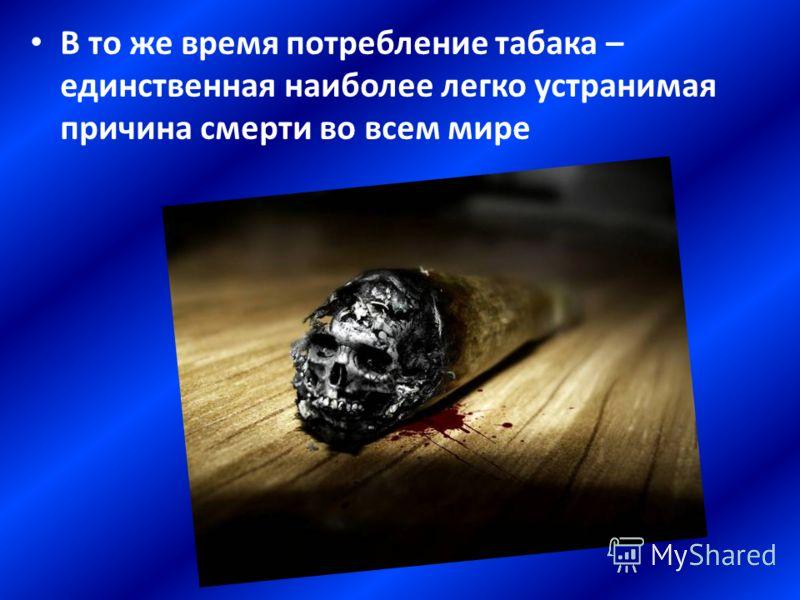 В то же время потребление табака – единственная наиболее легко устранимая причина смерти во всем мире