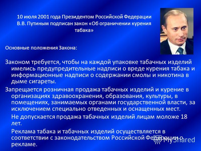 10 июля 2001 года Президентом Российской Федерации В.В. Путиным подписан закон «Об ограничении курения табака» Основные положения Закона: Законом требуется, чтобы на каждой упаковке табачных изделий имелись предупредительные надписи о вреде курения т