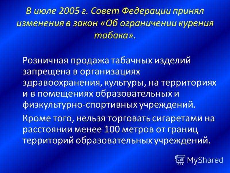В июле 2005 г. Совет Федерации принял изменения в закон «Об ограничении курения табака». Розничная продажа табачных изделий запрещена в организациях здравоохранения, культуры, на территориях и в помещениях образовательных и физкультурно-спортивных уч