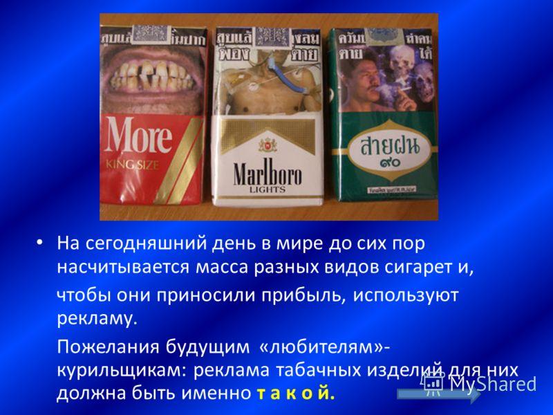 На сегодняшний день в мире до сих пор насчитывается масса разных видов сигарет и, чтобы они приносили прибыль, используют рекламу. Пожелания будущим «любителям»- курильщикам: реклама табачных изделий для них должна быть именно т а к о й.