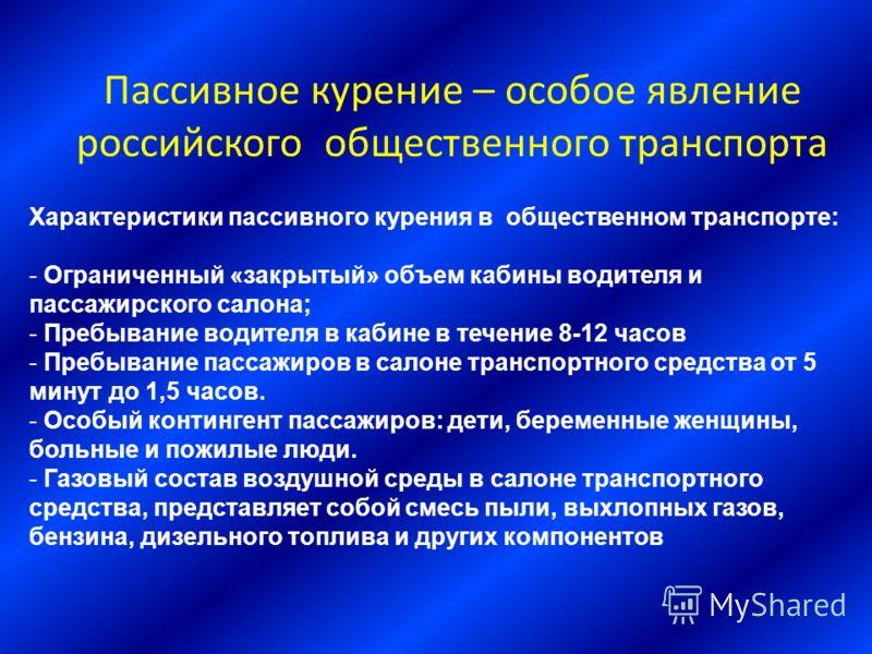 Пассивное курение – особое явление российского общественного транспорта Характеристики пассивного курения в общественном транспорте: - Ограниченный «закрытый» объем кабины водителя и пассажирского салона; - Пребывание водителя в кабине в течение 8-12