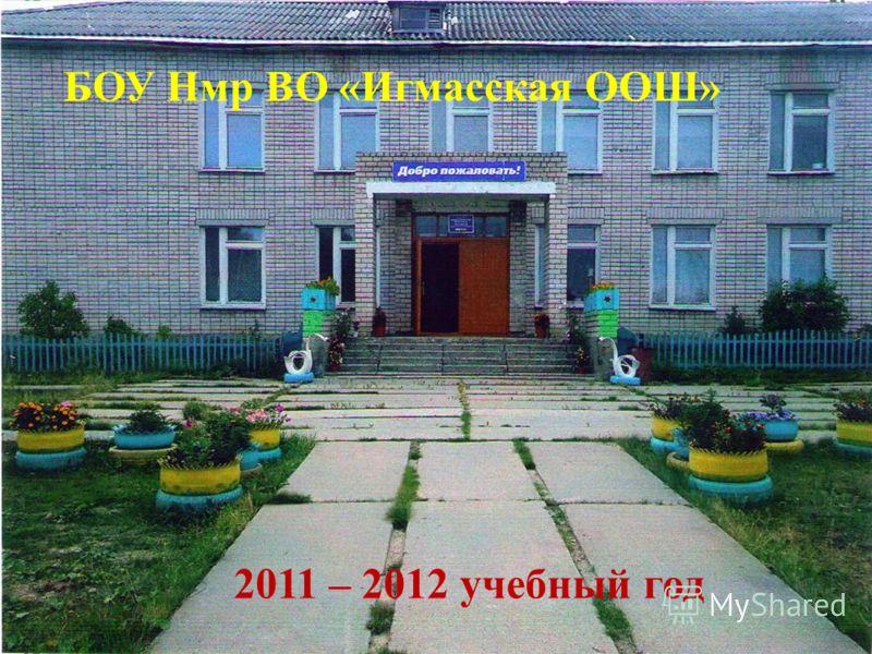 БОУ Нмр ВО «Игмасская ООШ» 2011 – 2012 учебный год