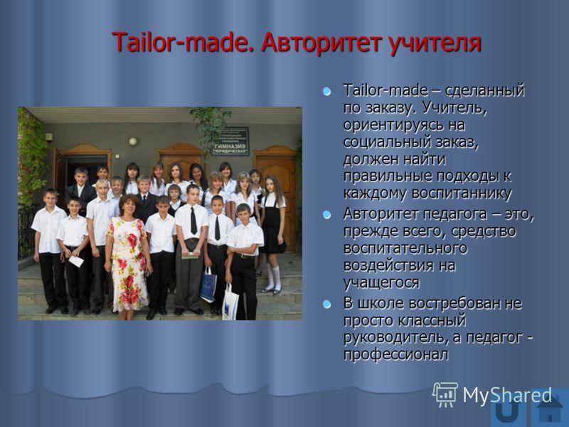 Tailor-made. Авторитет учителя Tailor-made – сделанный по заказу. Учитель, ориентируясь на социальный заказ, должен найти правильные подходы к каждому воспитаннику Tailor-made – сделанный по заказу. Учитель, ориентируясь на социальный заказ, должен н