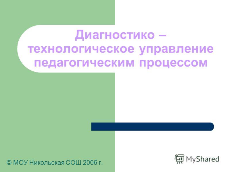 Диагностико – технологическое управление педагогическим процессом © МОУ Никольская СОШ 2006 г.