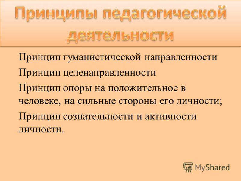 Принцип гуманистической направленности Принцип целенаправленности Принцип опоры на положительное в человеке, на сильные стороны его личности; Принцип сознательности и активности личности.