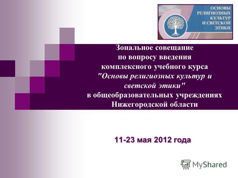 Зональное совещание по вопросу введения комплексного учебного курса Основы религиозных культур и светской этики в общеобразовательных учреждениях Нижегородской области 11-23 мая 2012 года