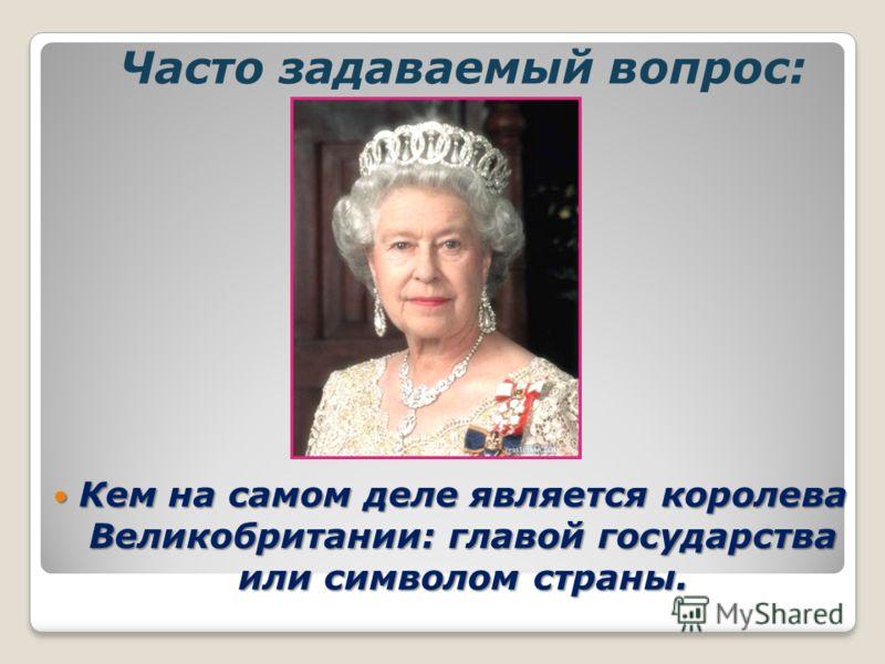Ччасто Кем на самом деле является королева Великобритании: главой государства или символом страны. Кем на самом деле является королева Великобритании: главой государства или символом страны. Часто задаваемый вопрос: