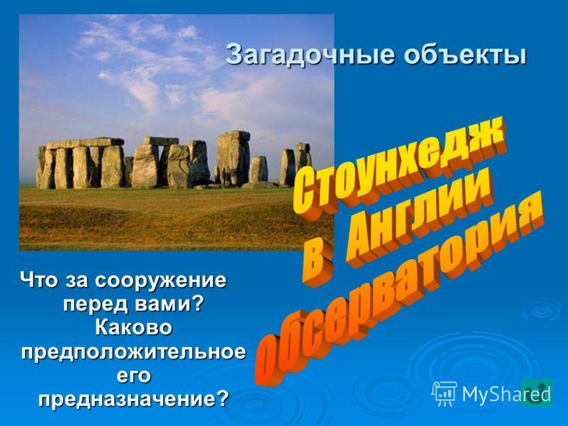 Загадочные объекты Что за сооружение перед вами? Каково предположительное его предназначение?