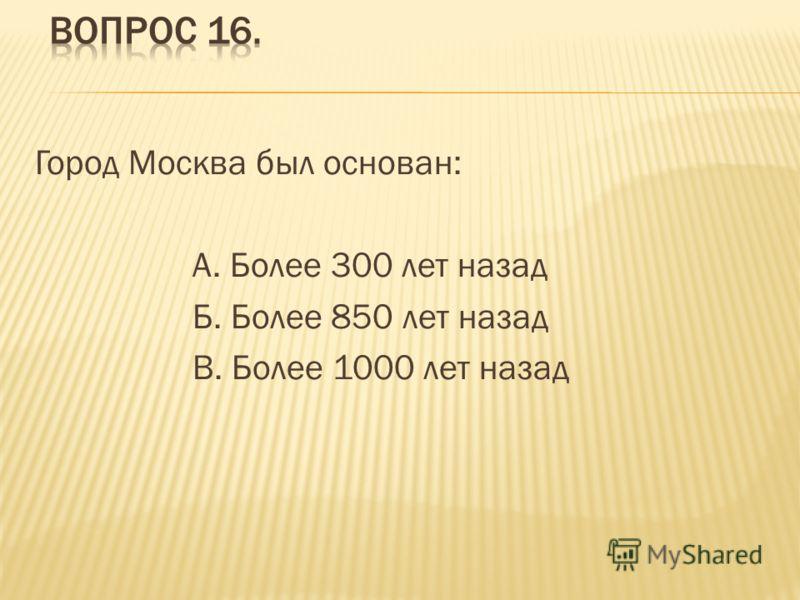 Город Москва был основан: А. Более 300 лет назад Б. Более 850 лет назад В. Более 1000 лет назад