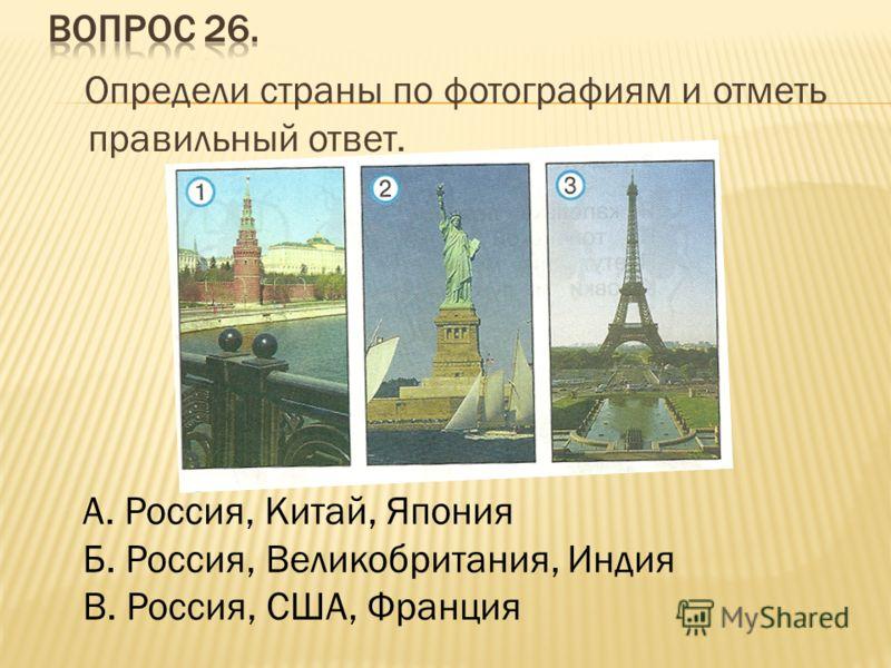 Определи страны по фотографиям и отметь правильный ответ. А. Россия, Китай, Япония Б. Россия, Великобритания, Индия В. Россия, США, Франция