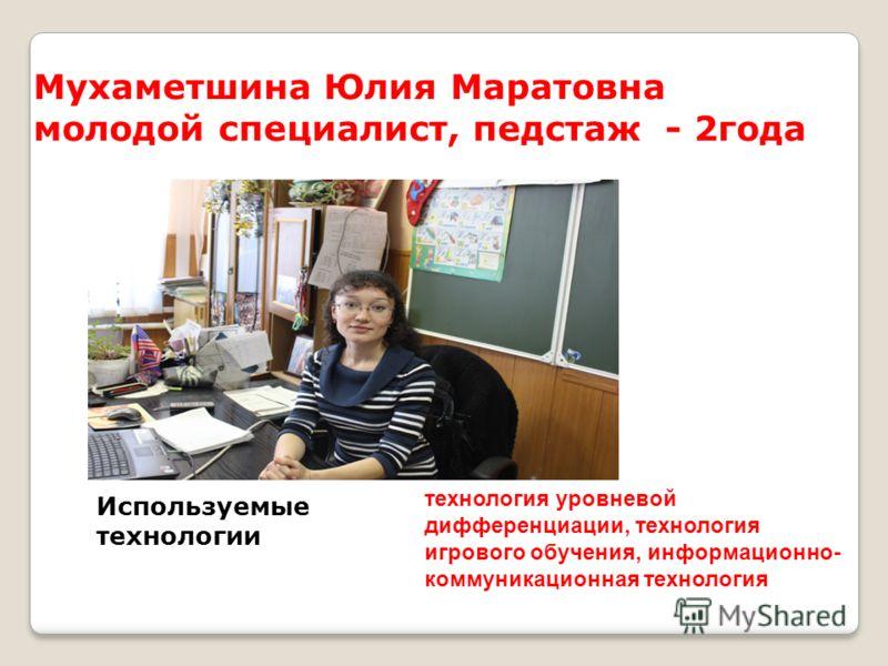 Мухаметшина Юлия Маратовна молодой специалист, педстаж - 2года Используемые технологии технология уровневой дифференциации, технология игрового обучения, информационно- коммуникационная технология