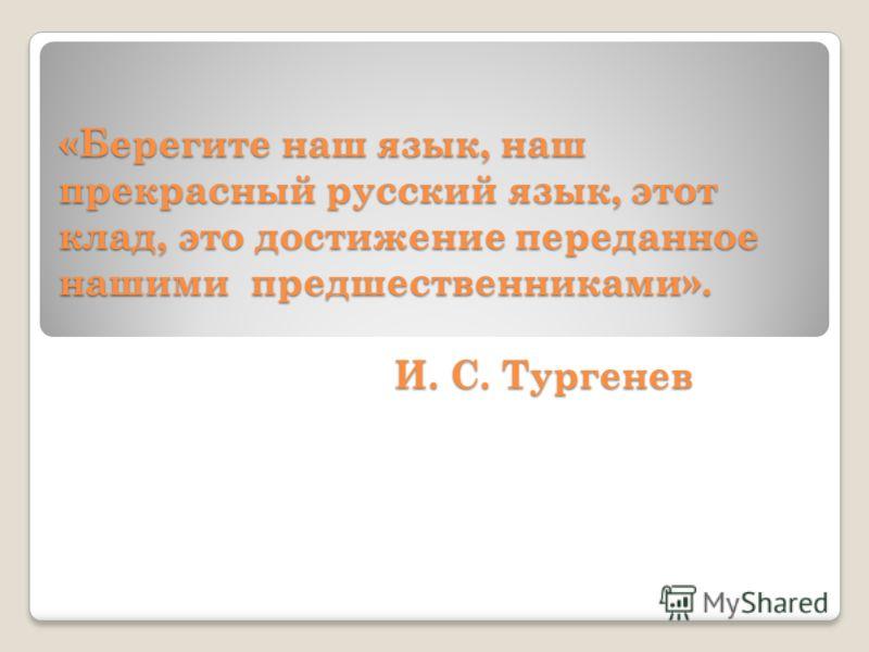 «Берегите наш язык, наш прекрасный русский язык, этот клад, это достижение переданное нашими предшественниками». И. С. Тургенев