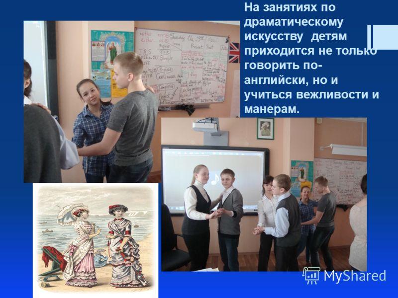На занятиях по драматическому искусству детям приходится не только говорить по- английски, но и учиться вежливости и манерам.