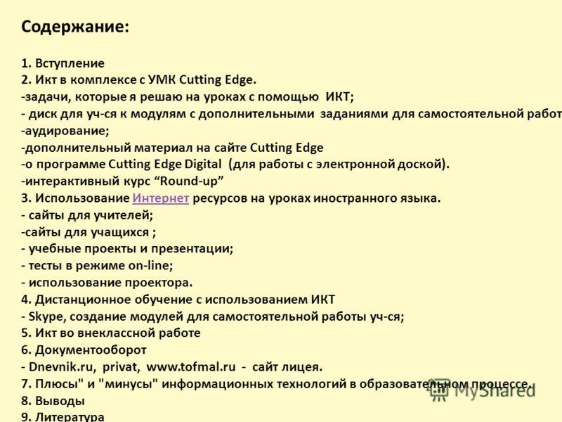 Содержание: 1. Вступление 2. Икт в комплексе с УМК Cutting Edge. -задачи, которые я решаю на уроках с помощью ИКТ; - диск для уч-ся к модулям с дополнительными заданиями для самостоятельной работы ; -аудирование; -дополнительный материал на сайте Cut