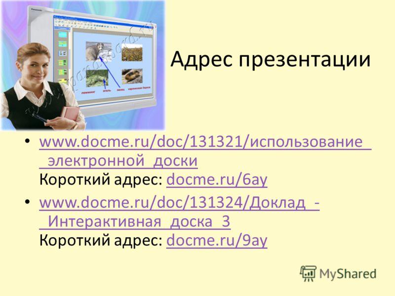 Адрес презентации www.docme.ru/doc/131321/использование_ _электронной_доски Короткий адрес: docme.ru/6ay www.docme.ru/doc/131321/использование_ _электронной_доскиdocme.ru/6ay www.docme.ru/doc/131324/Доклад_- _Интерактивная_доска_3 Короткий адрес: doc