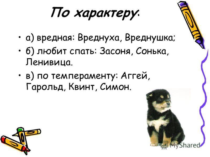 По характеру: а) вредная: Вреднуха, Вреднушка; б) любит спать: Засоня, Сонька, Ленивица. в) по темпераменту: Аггей, Гарольд, Квинт, Симон.
