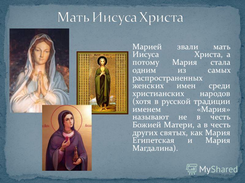Марией звали мать Иисуса Христа, а потому Мария стала одним из самых распространенных женских имен среди христианских народов (хотя в русской традиции именем «Мария» называют не в честь Божией Матери, а в честь других святых, как Мария Египетская и М