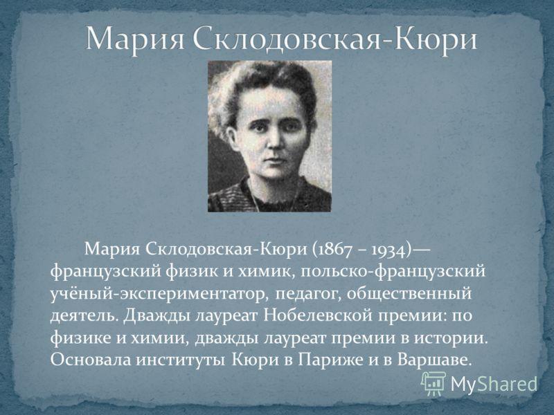 Мария Склодовская-Кюри (1867 – 1934) французский физик и химик, польско-французский учёный-экспериментатор, педагог, общественный деятель. Дважды лауреат Нобелевской премии: по физике и химии, дважды лауреат премии в истории. Основала институты Кюри
