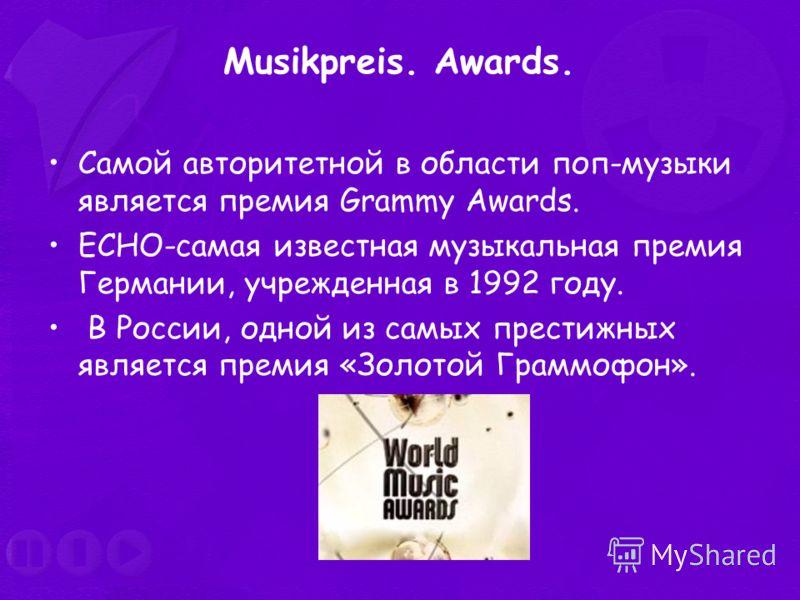Musikpreis. Awards. Самой авторитетной в области поп-музыки является премия Grammy Awards. ECHO-самая известная музыкальная премия Германии, учрежденная в 1992 году. В России, одной из самых престижных является премия «Золотой Граммофон».