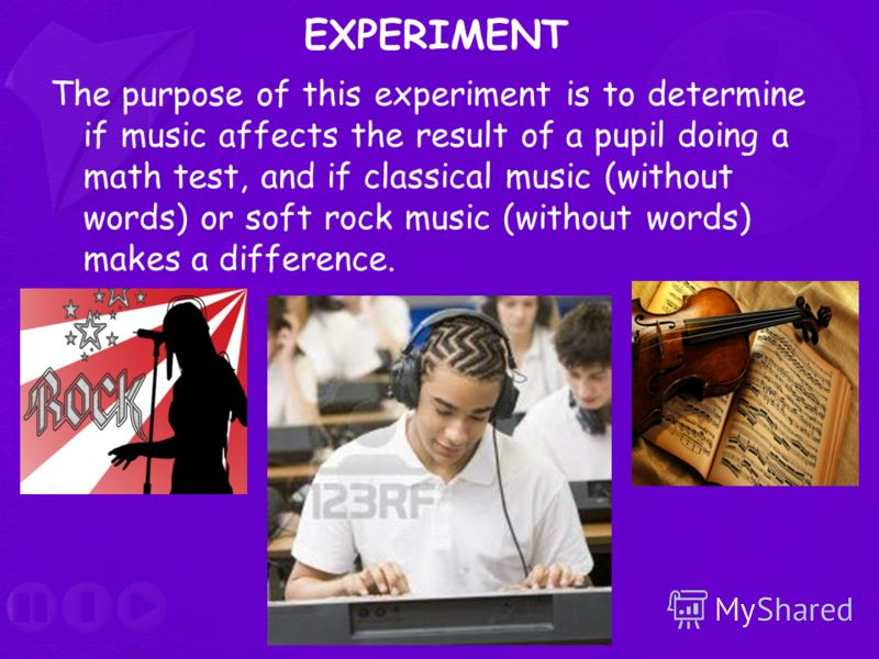 EXPERIMENT The purpose of this experiment is to determine if music affects the result of a pupil doing a math test, and if classical music (without words) or soft rock music (without words) makes a difference.