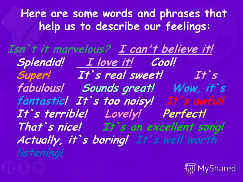Here are some words and phrases that help us to describe our feelings: Isn`t it marvelous? I can't believe it! Splendid! I love it! Сool! Super! It`s real sweet! It`s fabulous! Sounds great! Wow, it`s fantastic! It`s too noisy! It`s awful! It`s terri