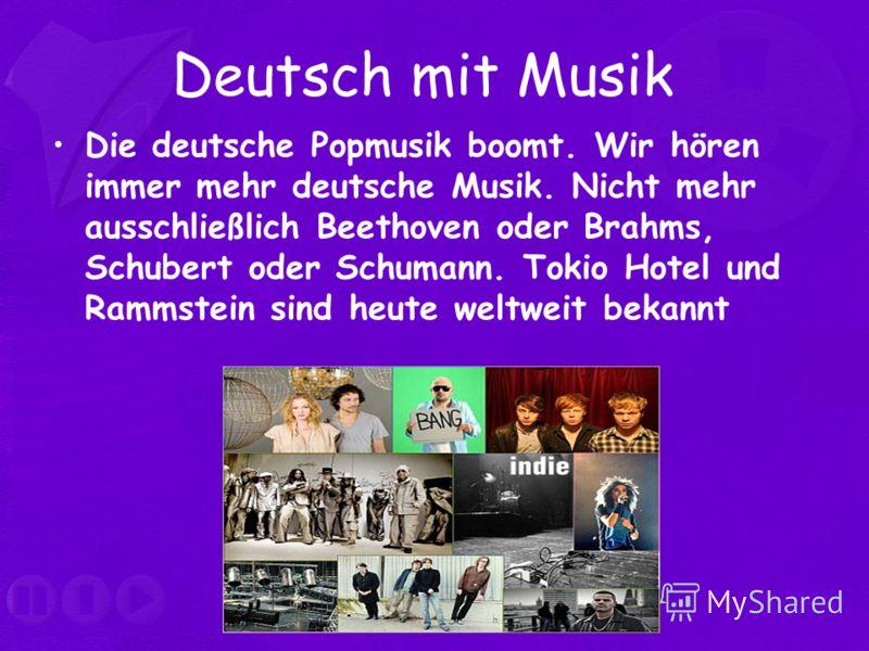 Deutsch mit Musik Die deutsche Popmusik boomt. Wir hören immer mehr deutsche Musik. Nicht mehr ausschließlich Beethoven oder Brahms, Schubert oder Schumann. Tokio Hotel und Rammstein sind heute weltweit bekannt