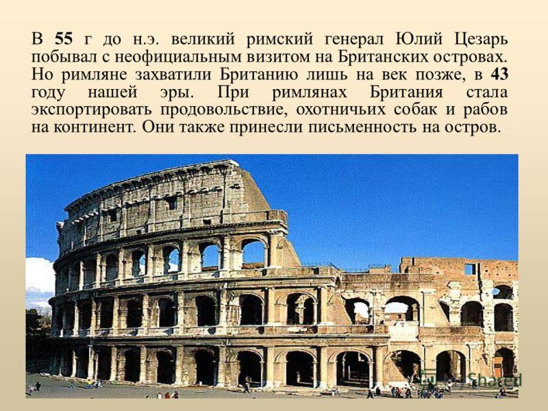 В 55 г до н.э. великий римский генерал Юлий Цезарь побывал с неофициальным визитом на Британских островах. Но римляне захватили Британию лишь на век позже, в 43 году нашей эры. При римлянах Британия стала экспортировать продовольствие, охотничьих соб