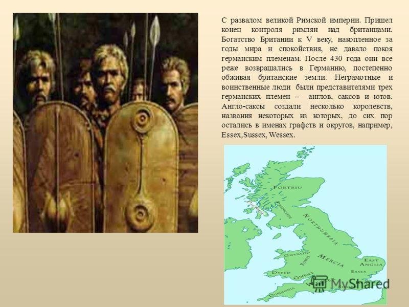 С развалом великой Римской империи. Пришел конец контроля римлян над британцами. Богатство Британии к V веку, накопленное за годы мира и спокойствия, не давало покоя германским племенам. После 430 года они все реже возвращались в Германию, постепенно