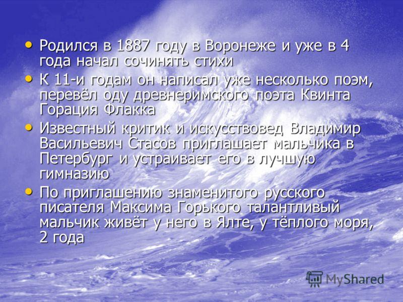 Родился в 1887 году в Воронеже и уже в 4 года начал сочинять стихи Родился в 1887 году в Воронеже и уже в 4 года начал сочинять стихи К 11-и годам он написал уже несколько поэм, перевёл оду древнеримского поэта Квинта Горация Флакка К 11-и годам он н