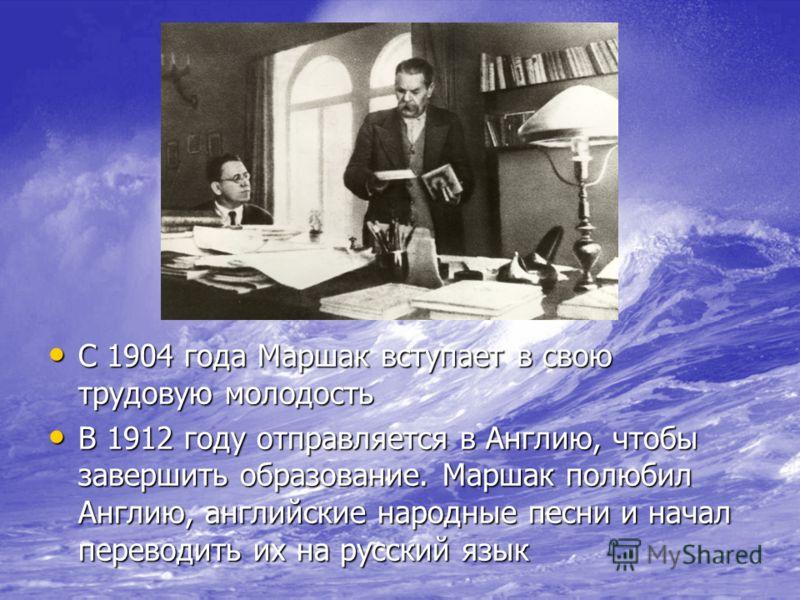 С 1904 года Маршак вступает в свою трудовую молодость С 1904 года Маршак вступает в свою трудовую молодость В 1912 году отправляется в Англию, чтобы завершить образование. Маршак полюбил Англию, английские народные песни и начал переводить их на русс