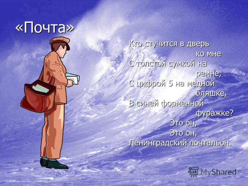 «Почта» Кто стучится в дверь ко мне ко мне С толстой сумкой на ремне, ремне, С цифрой 5 на медной бляшке, бляшке, В синей форменной фуражке? фуражке? Это он, Это он, Ленинградский почтальон.