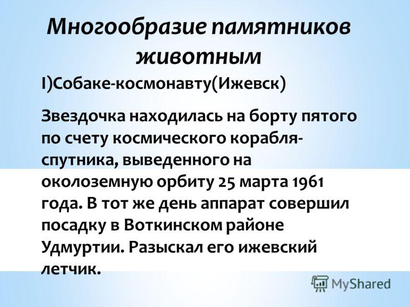 I)Собаке-космонавту(Ижевск) Звездочка находилась на борту пятого по счету космического корабля- спутника, выведенного на околоземную орбиту 25 марта 1961 года. В тот же день аппарат совершил посадку в Воткинском районе Удмуртии. Разыскал его ижевский