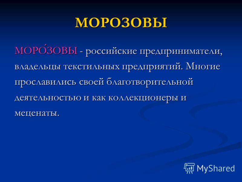 МОРОЗОВЫ МОРОЗОВЫ - российские предприниматели, владельцы текстильных предприятий. Многие прославились своей благотворительной деятельностью и как коллекционеры и меценаты.