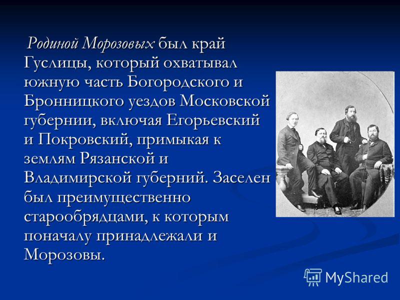 Родиной Морозовых был край Гуслицы, который охватывал южную часть Богородского и Бронницкого уездов Московской губернии, включая Егорьевский и Покровский, примыкая к землям Рязанской и Владимирской губерний. Заселен был преимущественно старообрядцами